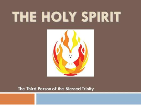 THE HOLY SPIRIT The Third Person of the Blessed Trinity.