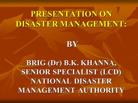 PRESENTATION ON DISASTER MANAGEMENT: BY BRIG (Dr) B.K. KHANNA, SENIOR SPECIALIST (LCD) NATIONAL DISASTER MANAGEMENT AUTHORITY.