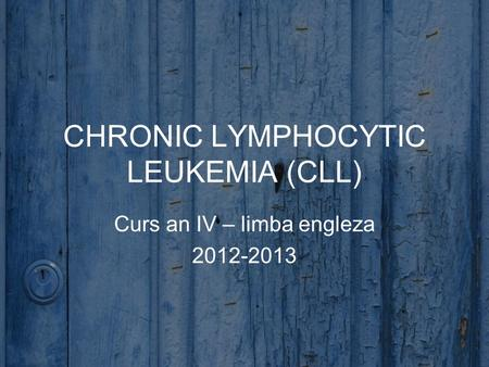 CHRONIC LYMPHOCYTIC LEUKEMIA (CLL) Curs an IV – limba engleza 2012-2013.