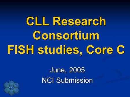 CLL Research Consortium FISH studies, Core C June, 2005 NCI Submission.
