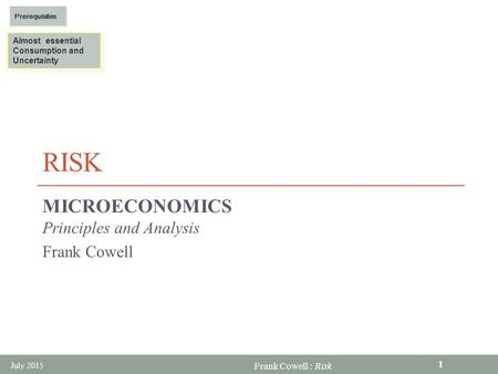 Frank Cowell : Risk RISK MICROECONOMICS Principles and Analysis Frank Cowell Almost essential Consumption and Uncertainty Almost essential Consumption.