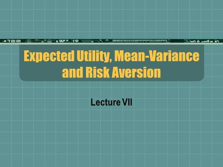Expected Utility, Mean-Variance and Risk Aversion Lecture VII.