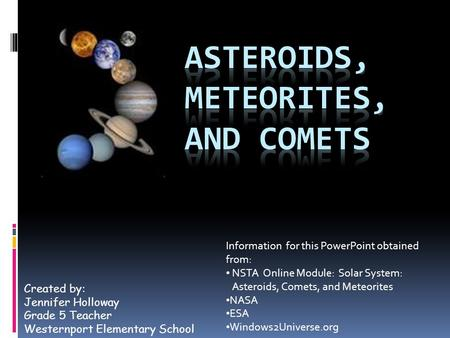 Created by: Jennifer Holloway Grade 5 Teacher Westernport Elementary School Information for this PowerPoint obtained from: NSTA Online Module: Solar System: