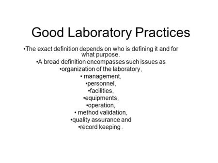 Good Laboratory Practices The exact definition depends on who is defining it and for what purpose. A broad definition encompasses such issues as organization.
