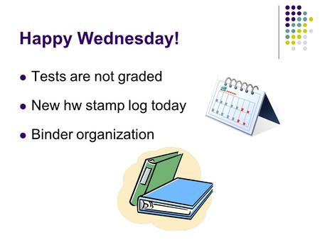 Happy Wednesday! Tests are not graded New hw stamp log today Binder organization.