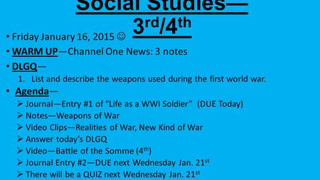 Social Studies— 3 rd /4 th Friday January 16, 2015 WARM UP—Channel One News: 3 notes DLGQ— 1.List and describe the weapons used during the first world.