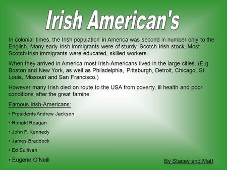 In colonial times, the Irish population in America was second in number only to the English. Many early Irish immigrants were of sturdy, Scotch-Irish stock.