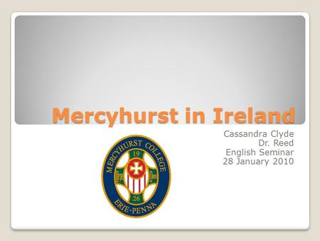 Mercyhurst in Ireland Cassandra Clyde Dr. Reed English Seminar 28 January 2010.