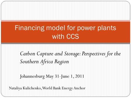 Financing model for power plants with CCS Carbon Capture and Storage: Perspectives for the Southern Africa Region Johannesburg May 31-June 1, 2011 Nataliya.