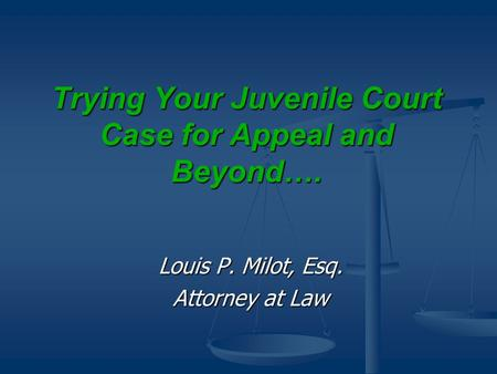 Trying Your Juvenile Court Case for Appeal and Beyond…. Louis P. Milot, Esq. Attorney at Law.
