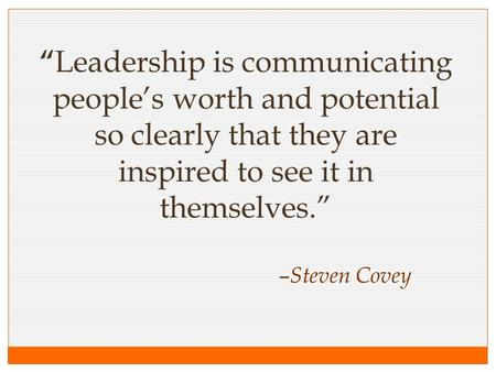""" Leadership is communicating people's worth and potential so clearly that they are inspired to see it in themselves."" – Steven Covey."
