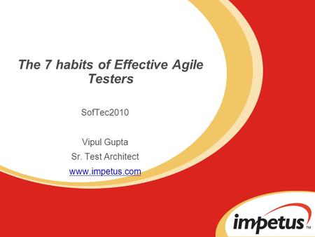 The 7 habits of Effective Agile Testers SofTec2010 Vipul Gupta Sr. Test Architect www.impetus.com.