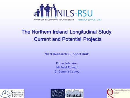 The Northern Ireland Longitudinal Study: Current and Potential Projects Current and Potential Projects NILS Research Support Unit: Fiona Johnston Michael.