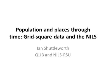 Population and places through time: Grid-square data and the NILS Ian Shuttleworth QUB and NILS-RSU.