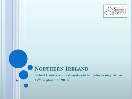 N ORTHERN I RELAND Latest trends and estimates in long-term migration 17 th September 2013.