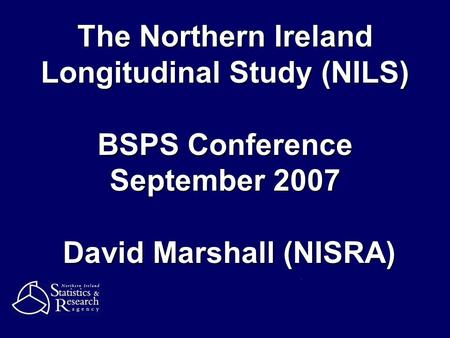 The Northern Ireland Longitudinal Study (NILS) BSPS Conference September 2007 David Marshall (NISRA)