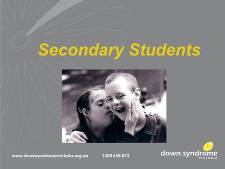 Secondary Students www.downsyndromevictoria.org.au 1300 658 873.