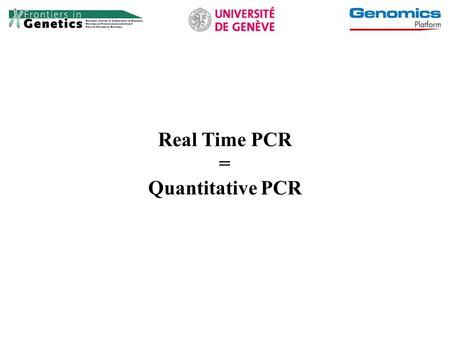 Real Time PCR = Quantitative PCR.