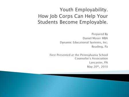 Youth Employability. How Job Corps Can Help Your Students Become Employable. Prepared By Daniel Moser MBA Dynamic Educational Systems, Inc. Reading, Pa.