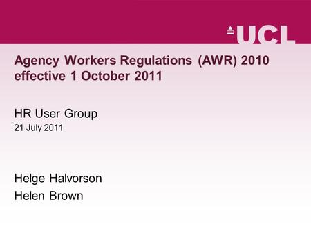Agency Workers Regulations (AWR) 2010 effective 1 October 2011 HR User Group 21 July 2011 Helge Halvorson Helen Brown.