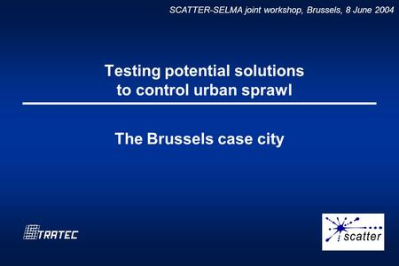 SCATTER-SELMA joint workshop, Brussels, 8 June 2004 Testing potential solutions to control urban sprawl The Brussels case city.
