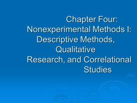 Chapter Four: Nonexperimental Methods I: Descriptive Methods, Qualitative Research, and Correlational Studies Chapter Four: Nonexperimental Methods I: