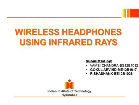 Indian Institute of Technology Hyderabad WIRELESS HEADPHONES USING INFRARED RAYS Submitted by: VAMSI CHANDRA-ES12B1012VAMSI CHANDRA-ES12B1012 GOKUL ARVIND-ME12B1017GOKUL.