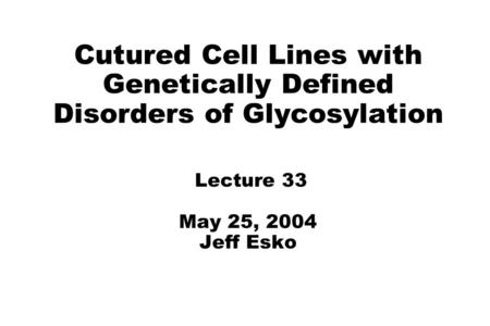 Cutured Cell Lines with Genetically Defined Disorders of Glycosylation Lecture 33 May 25, 2004 Jeff Esko.