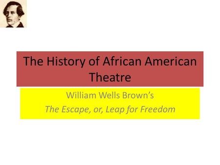 The History of African American Theatre William Wells Brown's The Escape, or, Leap for Freedom.
