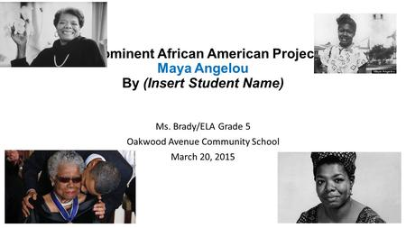 Prominent African American Project Maya Angelou By (Insert Student Name) Ms. Brady/ELA Grade 5 Oakwood Avenue Community School March 20, 2015.