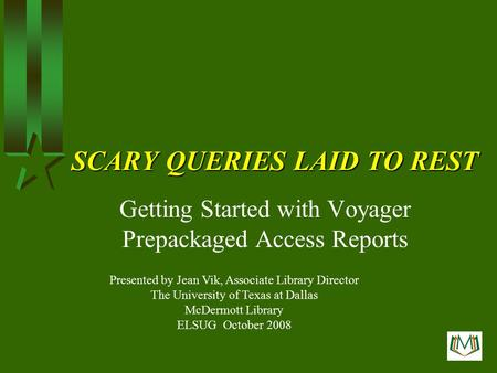 SCARY QUERIES LAID TO REST Getting Started with Voyager Prepackaged Access Reports Presented by Jean Vik, Associate Library Director The University of.