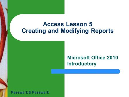 1 Access Lesson 5 Creating and Modifying Reports Microsoft Office 2010 Introductory Pasewark & Pasewark.