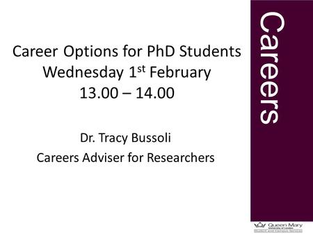 Careers Career Options for PhD Students Wednesday 1 st February 13.00 – 14.00 Dr. Tracy Bussoli Careers Adviser for Researchers.