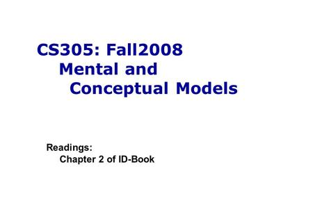 CS305: Fall2008 Mental and Conceptual Models Readings: Chapter 2 of ID-Book.