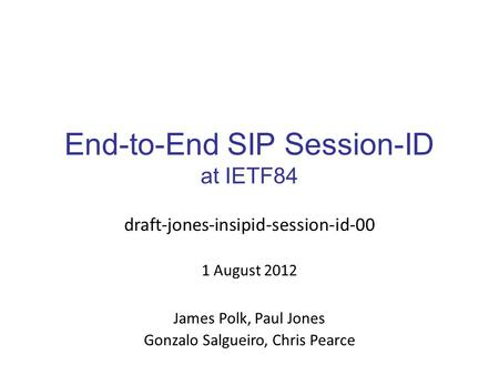 End-to-End SIP Session-ID at IETF84 draft-jones-insipid-session-id-00 1 August 2012 James Polk, Paul Jones Gonzalo Salgueiro, Chris Pearce.