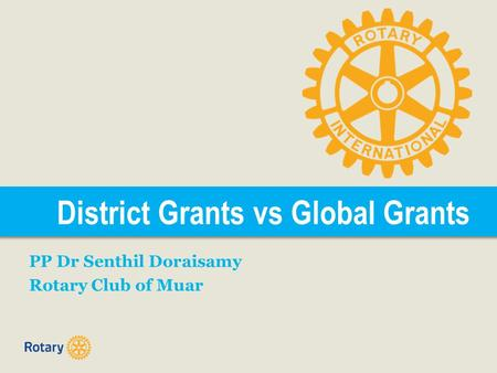 District Grants vs Global Grants PP Dr Senthil Doraisamy Rotary Club of Muar.