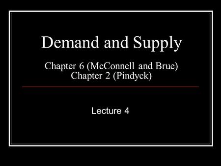 Demand and Supply Chapter 6 (McConnell and Brue) Chapter 2 (Pindyck) Lecture 4.