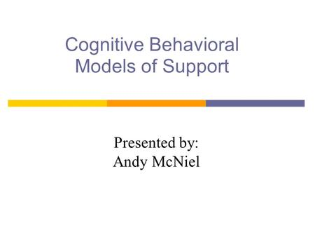 Cognitive Behavioral Models of Support Presented by: Andy McNiel.