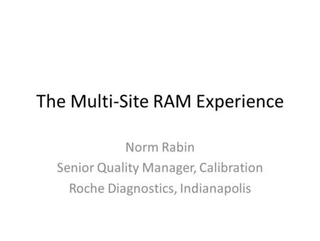 The Multi-Site RAM Experience Norm Rabin Senior Quality Manager, Calibration Roche Diagnostics, Indianapolis.