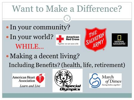 Want to Make a Difference? In your community? In your world? WHILE… Making a decent living? Including Benefits? (health, life, retirement) 1.