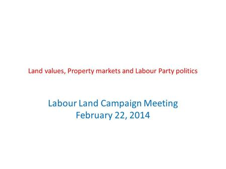 Land values, Property markets and Labour Party politics Labour Land Campaign Meeting February 22, 2014.