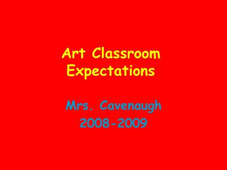 Art Classroom Expectations Mrs. Cavenaugh 2008-2009.