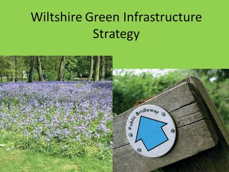Wiltshire Green Infrastructure Strategy. What is green infrastructure? The Wiltshire Green Infrastructure Strategy Wiltshire's existing green infrastructure.