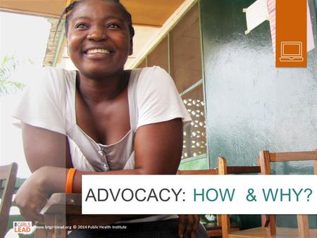 ADVOCACY: HOW & WHY? www.letgirlslead.org © 2014 Public Health Institute.