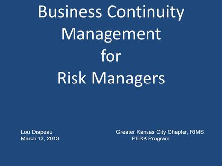Business Continuity Management for Risk Managers Lou Drapeau Greater Kansas City Chapter, RIMS March 12, 2013PERK Program.