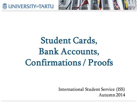 Student Cards, Bank Accounts, Confirmations / Proofs International Student Service (ISS) Autumn 2014.