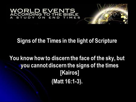 Signs of the Times in the light of Scripture You know how to discern the face of the sky, but you cannot discern the signs of the times [Kairos] (Matt.