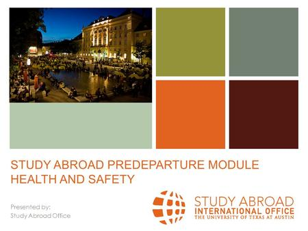 + STUDY ABROAD PREDEPARTURE MODULE HEALTH AND SAFETY Presented by: Study Abroad Office.