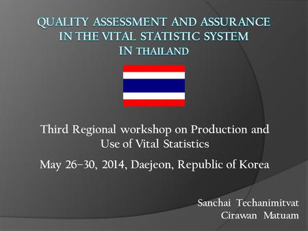 Sanchai Techanimitvat Cirawan Matuam Third Regional workshop on Production and Use of Vital Statistics May 26–30, 2014, Daejeon, Republic of Korea.