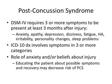 Post-Concussion Syndrome DSM-IV requires 3 or more symptoms to be present at least 3 months after injury: – Anxiety, apathy, depression, dizziness, fatigue,